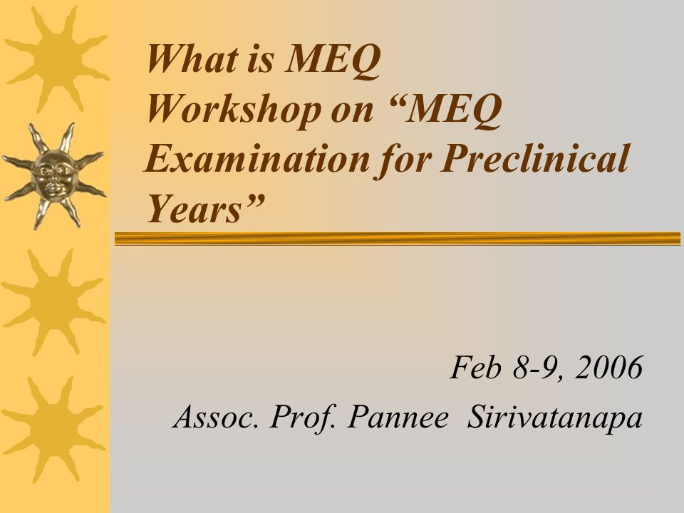 """What is MEQ Workshop on """"MEQ Examination for Preclinical Years"""" Feb 8-9, 2006 Assoc. Prof. Pannee Sirivatanapa"""