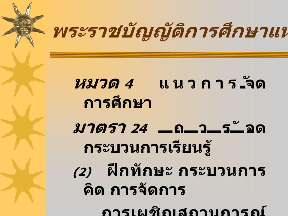หมวด 4 แนวการจัด การศึกษา มาตรา 24 การจัด กระบวนการเรียนรู้ (2) ฝึกทักษะ กระบวนการ คิด การจัดการ การเผชิญสถานการณ์ และการประยุกต์ ความรู้มาใช้เพื่อ ป้องกันและแก้ไขปัญหา พระราชบัญญัติการศึกษาแห่งชาติ พ.