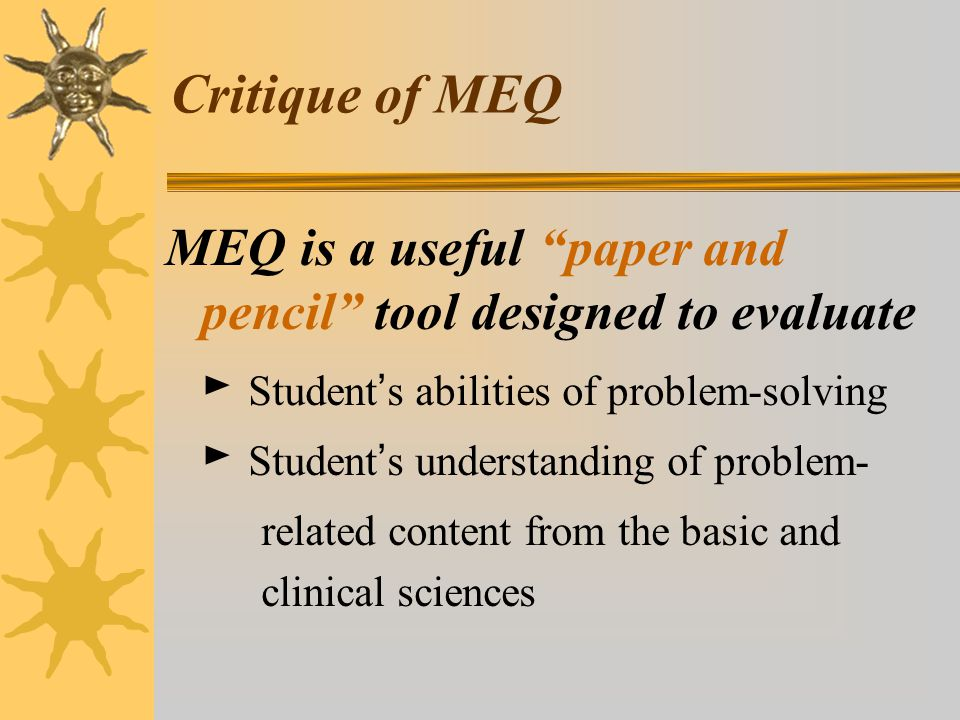Critique of MEQ MEQ is a useful paper and pencil tool designed to evaluate ► Student ' s abilities of problem-solving ► Student ' s understanding of problem- related content from the basic and clinical sciences