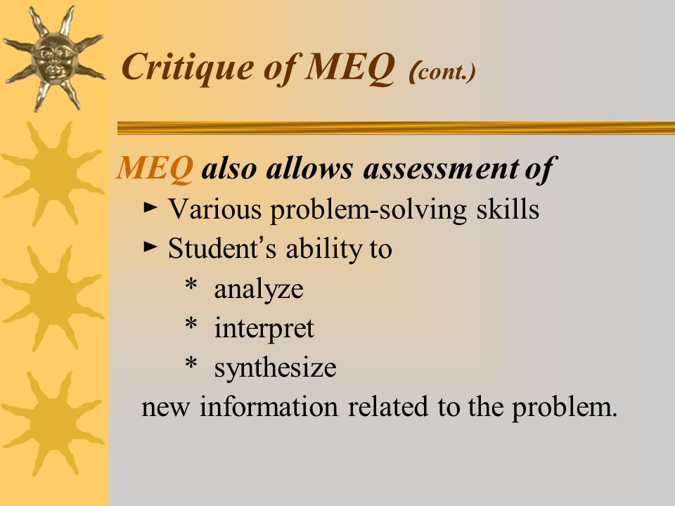 MEQ also allows assessment of ► Various problem-solving skills ► Student ' s ability to * analyze * interpret * synthesize new information related to