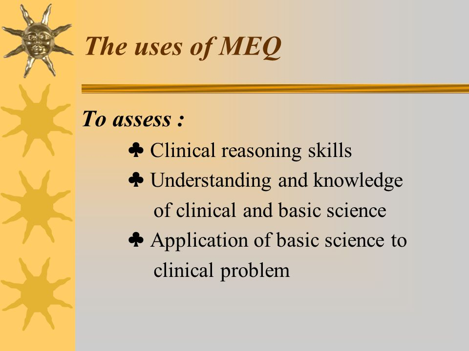The uses of MEQ To assess : ♣ Clinical reasoning skills ♣ Understanding and knowledge of clinical and basic science ♣ Application of basic science to