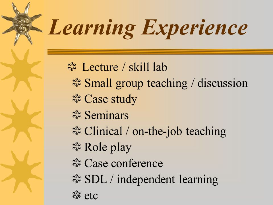 Learning Experience ❃ Lecture / skill lab ❃ Small group teaching / discussion ❃ Case study ❃ Seminars ❃ Clinical / on-the-job teaching ❃ Role play ❃ C