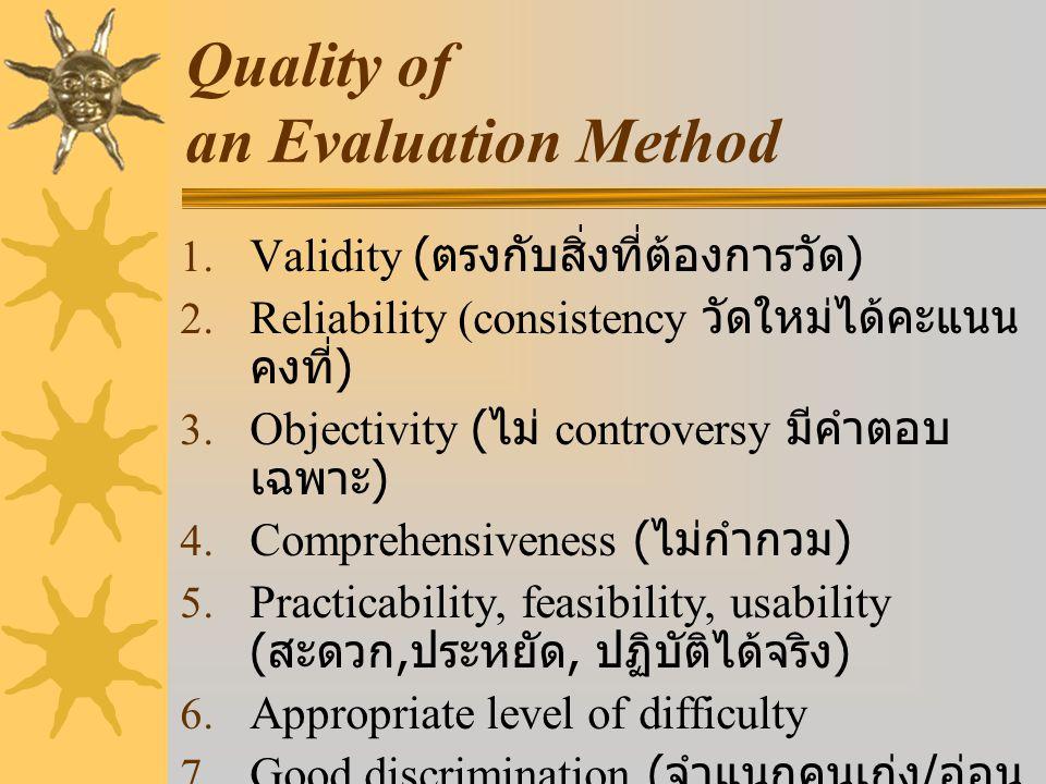 Quality of an Evaluation Method 1. Validity ( ตรงกับสิ่งที่ต้องการวัด ) 2. Reliability (consistency วัดใหม่ได้คะแนน คงที่ ) 3. Objectivity ( ไม่ contr