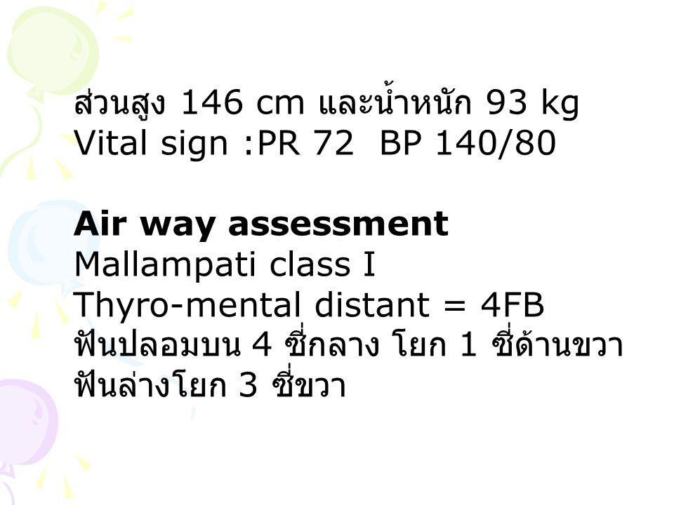 ส่วนสูง 146 cm และน้ำหนัก 93 kg Vital sign :PR 72 BP 140/80 Air way assessment Mallampati class I Thyro-mental distant = 4FB ฟันปลอมบน 4 ซี่กลาง โยก 1