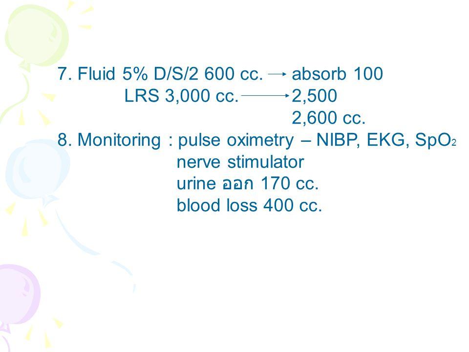 7. Fluid 5% D/S/2 600 cc.absorb 100 LRS 3,000 cc.2,500 2,600 cc. 8. Monitoring : pulse oximetry – NIBP, EKG, SpO 2 nerve stimulator urine ออก 170 cc.