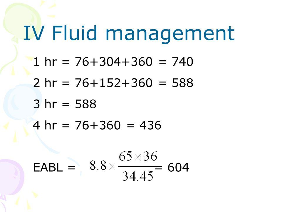 IV Fluid management 1 hr = 76+304+360 = 740 2 hr = 76+152+360 = 588 3 hr = 588 4 hr = 76+360 = 436 EABL = = 604