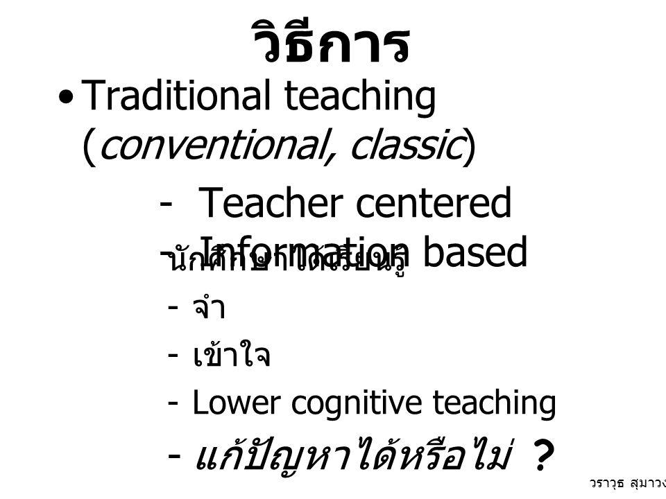 วิธีการ Traditional teaching (conventional, classic) - Teacher centered - Information based นักศึกษาได้เรียนรู้ - จำ - เข้าใจ -Lower cognitive teaching - แก้ปัญหาได้หรือไม่ .