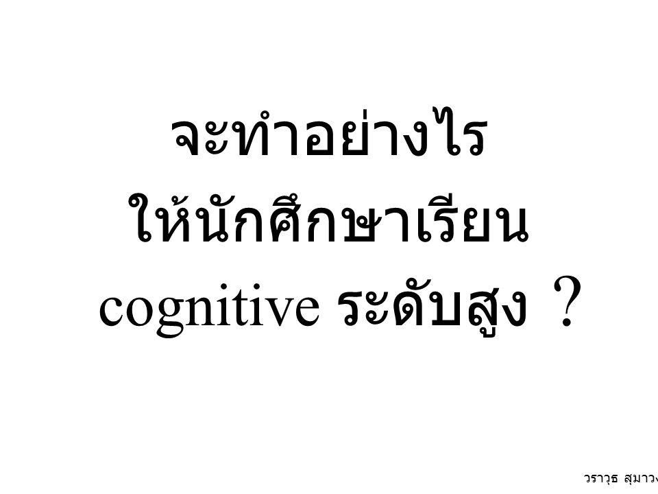 จะทำอย่างไร ให้นักศึกษาเรียน cognitive ระดับสูง ? วราวุธ สุมาวงศ์