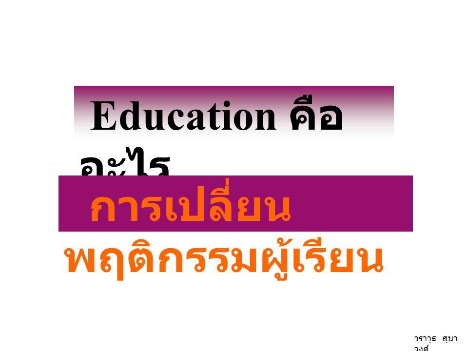 Education คือ อะไร การเปลี่ยน พฤติกรรมผู้เรียน วราวุธ สุมา วงศ์