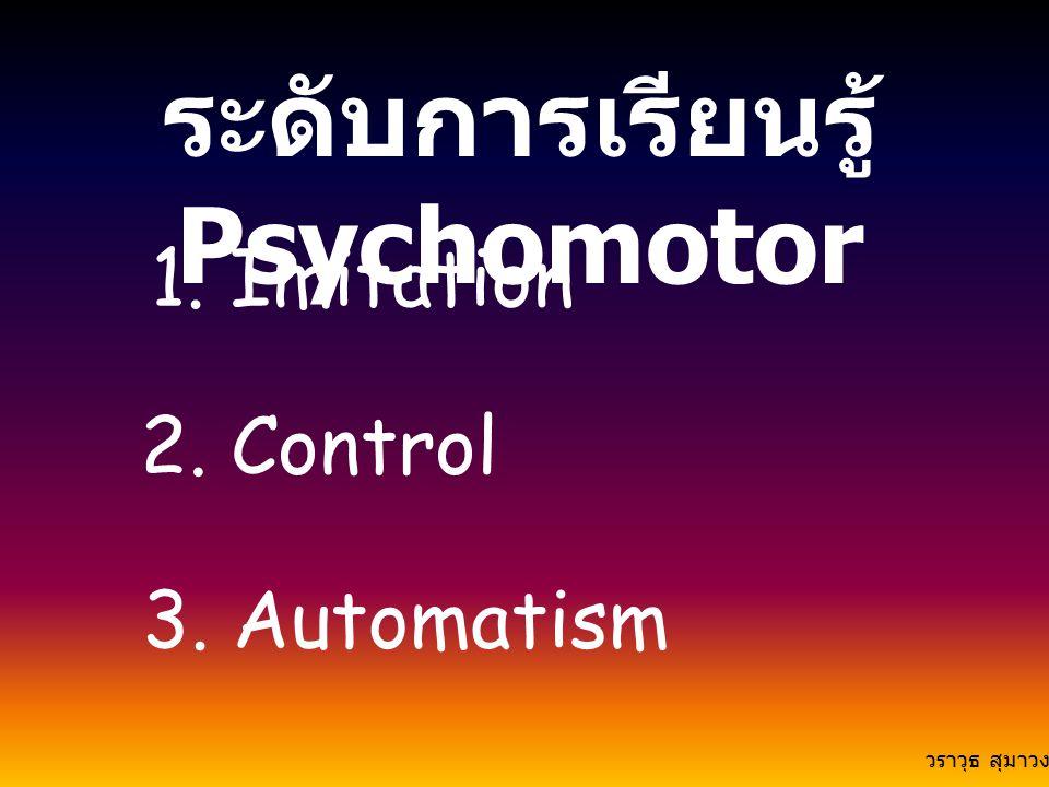 ระดับการเรียนรู้ Psychomotor 1. Imitation 2. Control 3. Automatism วราวุธ สุมาวงศ์