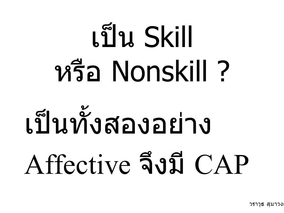 เป็น Skill หรือ Nonskill ? เป็นทั้งสองอย่าง Affective จึงมี CAP วราวุธ สุมาวงศ์