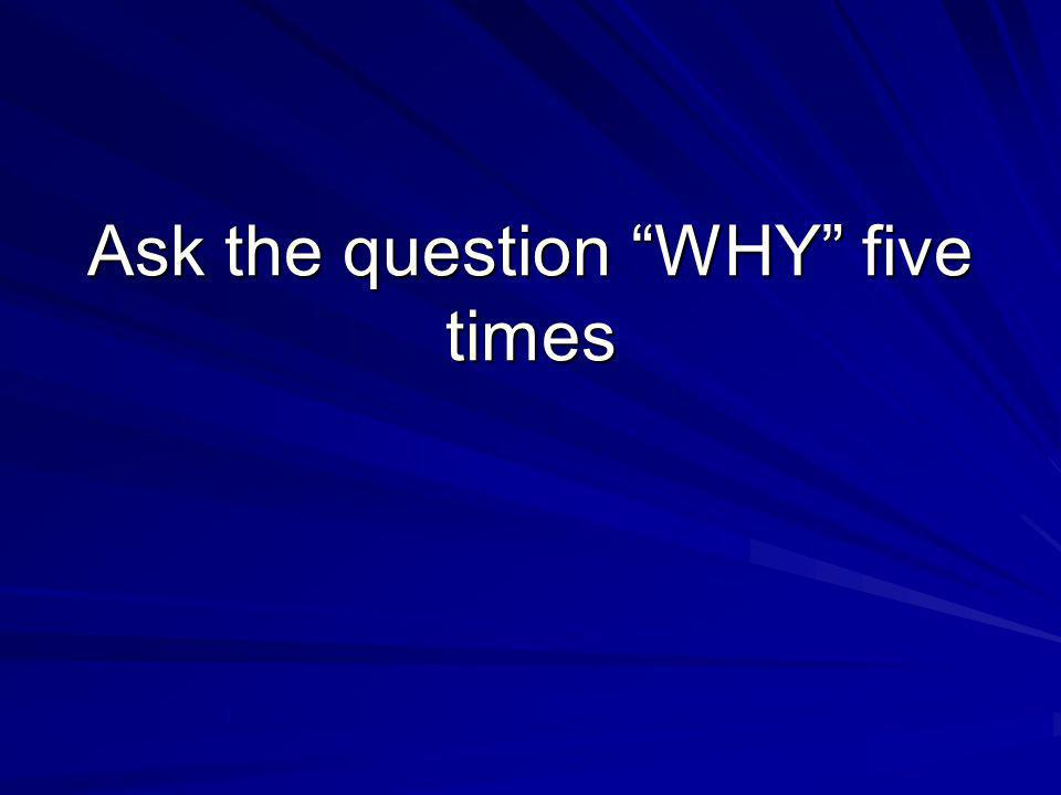 "Ask the question ""WHY"" five times"