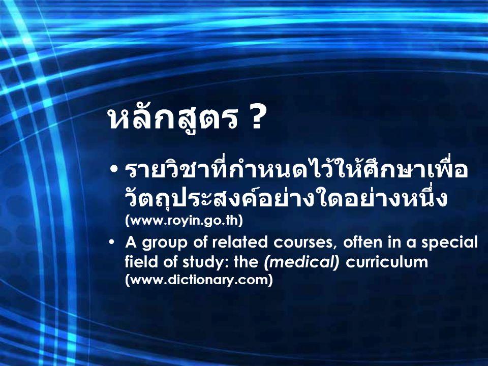 หลักสูตร ? รายวิชาที่กำหนดไว้ให้ศึกษาเพื่อ วัตถุประสงค์อย่างใดอย่างหนึ่ง (www.royin.go.th) A group of related courses, often in a special field of stu