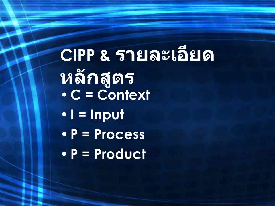CIPP & รายละเอียด หลักสูตร C = Context I = Input P = Process P = Product