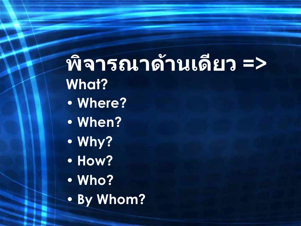 พิจารณาด้านเดียว => What? Where? When? Why? How? Who? By Whom?