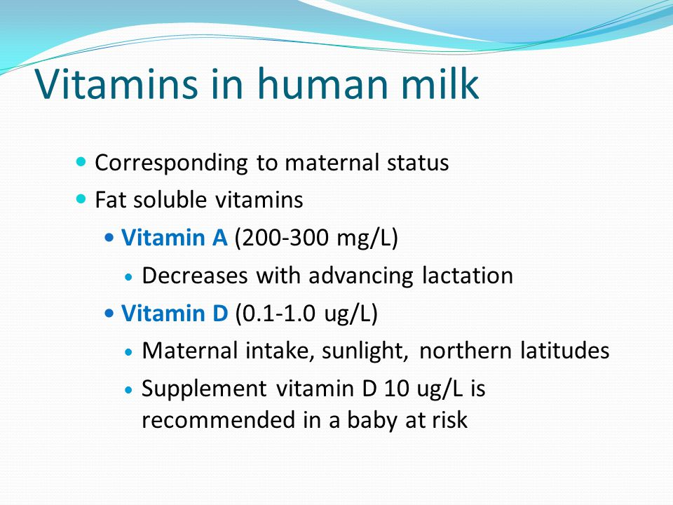 Vitamins in human milk Corresponding to maternal status Fat soluble vitamins Vitamin A (200-300 mg/L) Decreases with advancing lactation Vitamin D (0.