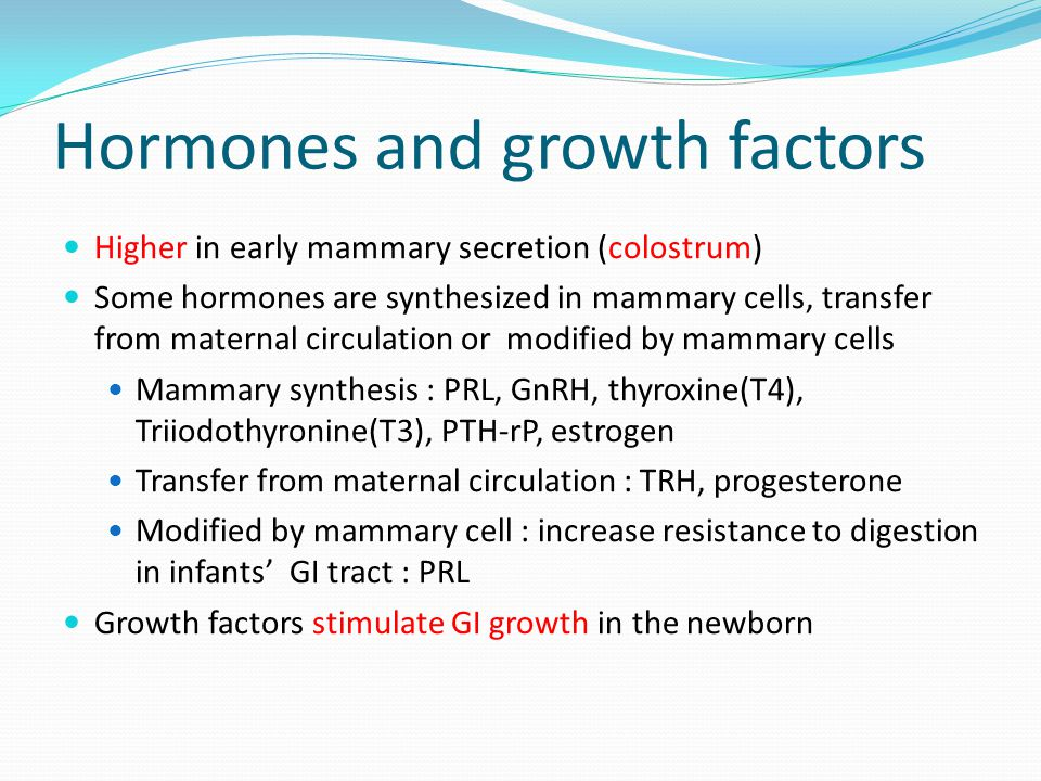 Hormones and growth factors Higher in early mammary secretion (colostrum) Some hormones are synthesized in mammary cells, transfer from maternal circu