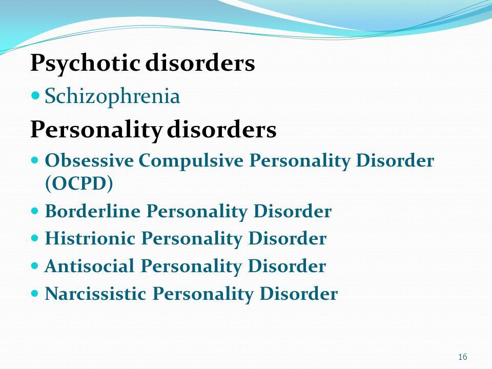 Psychotic disorders Schizophrenia Personality disorders Obsessive Compulsive Personality Disorder (OCPD) Borderline Personality Disorder Histrionic Pe