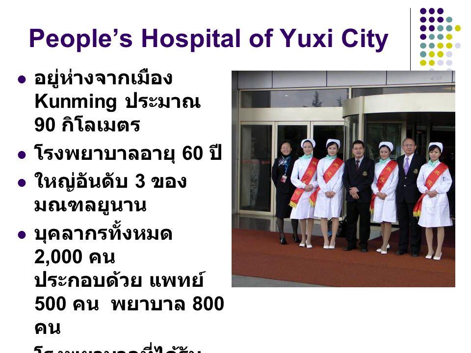 People's Hospital of Yuxi City อยู่ห่างจากเมือง Kunming ประมาณ 90 กิโลเมตร โรงพยาบาลอายุ 60 ปี ใหญ่อันดับ 3 ของ มณฑลยูนาน บุคลากรทั้งหมด 2,000 คน ประกอบด้วย แพทย์ 500 คน พยาบาล 800 คน โรงพยาบาลที่ได้รับ การสนับสนุนจาก รัฐบาลจีนโดยตรง