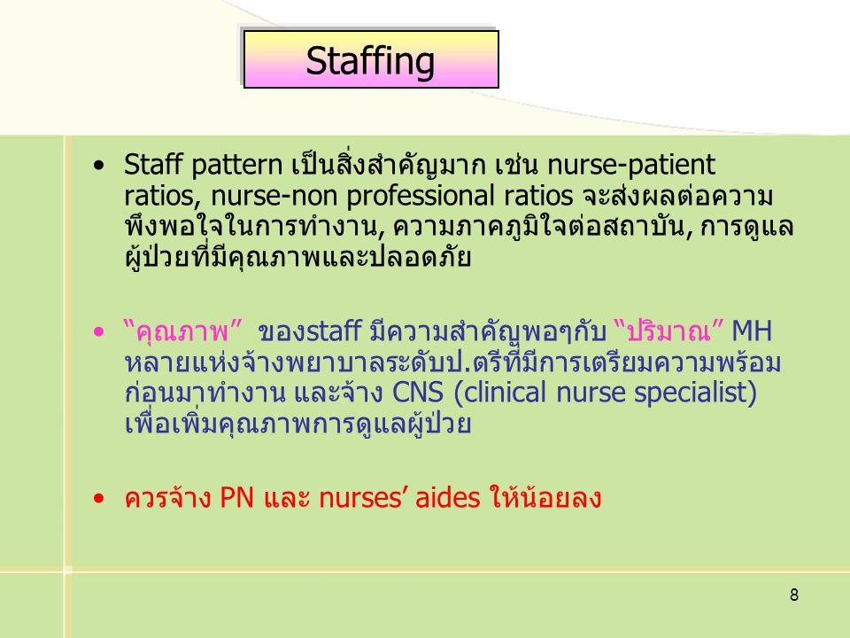 8 Staffing Staff pattern เป็นสิ่งสำคัญมาก เช่น nurse-patient ratios, nurse-non professional ratios จะส่งผลต่อความ พึงพอใจในการทำงาน, ความภาคภูมิใจต่อสถาบัน, การดูแล ผู้ป่วยที่มีคุณภาพและปลอดภัย คุณภาพ ของstaff มีความสำคัญพอๆกับ ปริมาณ MH หลายแห่งจ้างพยาบาลระดับป.ตรีที่มีการเตรียมความพร้อม ก่อนมาทำงาน และจ้าง CNS (clinical nurse specialist) เพื่อเพิ่มคุณภาพการดูแลผู้ป่วย ควรจ้าง PN และ nurses' aides ให้น้อยลง