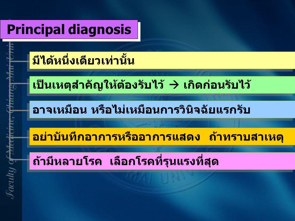 Principal diagnosis มีได้หนึ่งเดียวเท่านั้น เป็นเหตุสำคัญให้ต้องรับไว้  เกิดก่อนรับไว้ อาจเหมือน หรือไม่เหมือนการวินิจฉัยแรกรับ อย่าบันทึกอาการหรืออา