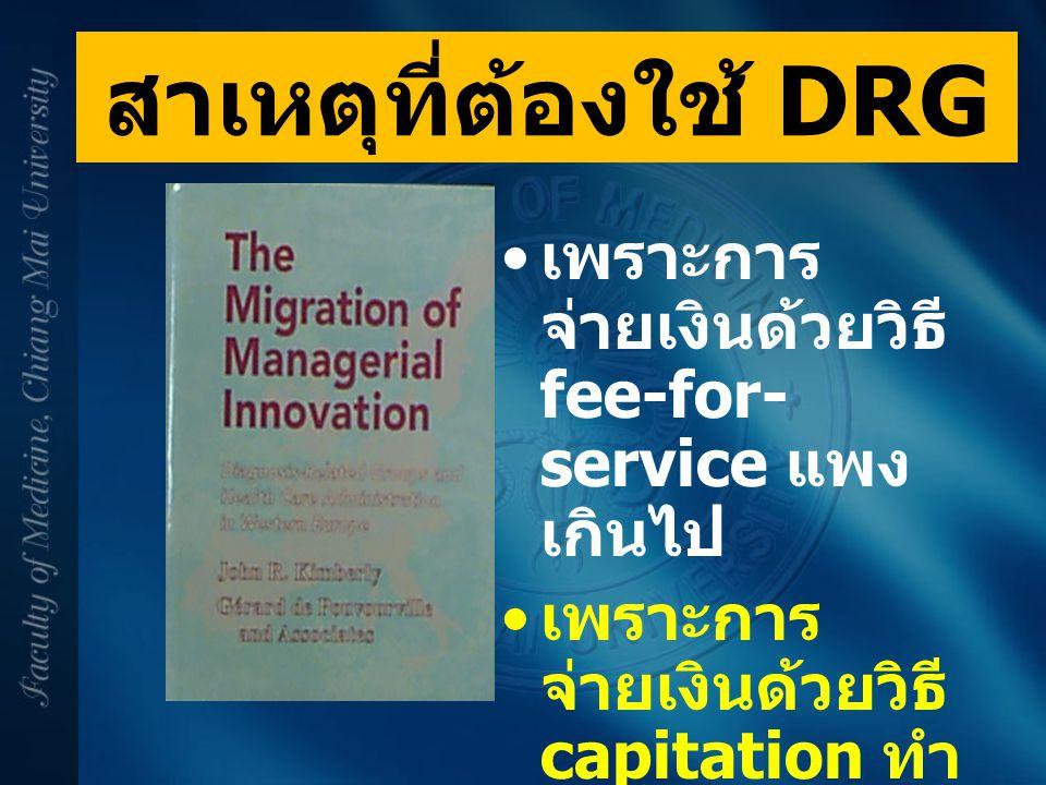 สาเหตุที่ต้องใช้ DRG เพราะการ จ่ายเงินด้วยวิธี fee-for- service แพง เกินไป เพราะการ จ่ายเงินด้วยวิธี capitation ทำ ให้บริการน้อย เกินไป