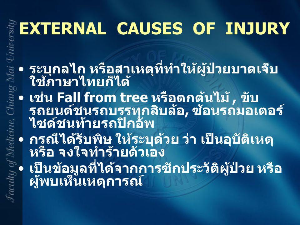EXTERNAL CAUSES OF INJURY ระบุกลไก หรือสาเหตุที่ทำให้ผู้ป่วยบาดเจ็บ ใช้ภาษาไทยก็ได้ เช่น Fall from tree หรือตกต้นไม้, ขับ รถยนต์ชนรถบรรทุกสิบล้อ, ซ้อน