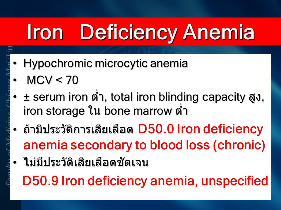 Hypochromic microcytic anemiaHypochromic microcytic anemia MCV < 70 MCV < 70 ± serum iron ต่ำ, total iron blinding capacity สูง, iron storage ใน bone
