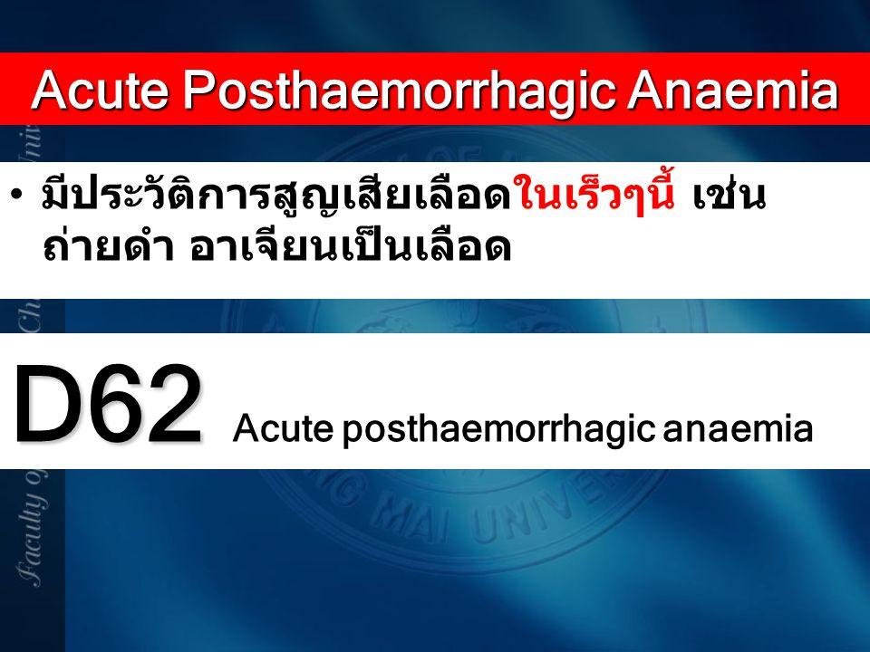 มีประวัติการสูญเสียเลือดในเร็วๆนี้ เช่น ถ่ายดำ อาเจียนเป็นเลือด Acute Posthaemorrhagic Anaemia D62 D62 Acute posthaemorrhagic anaemia