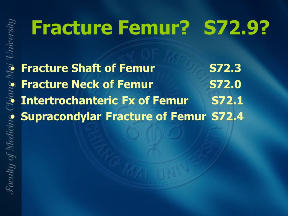 Fracture Femur?S72.9? Fracture Shaft of Femur S72.3 Fracture Neck of Femur S72.0 Intertrochanteric Fx of FemurS72.1 Supracondylar Fracture of FemurS72