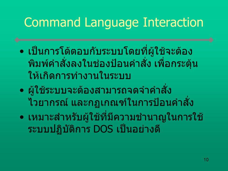 10 Command Language Interaction เป็นการโต้ตอบกับระบบโดยที่ผู้ใช้จะต้อง พิมพ์คำสั่งลงในช่องป้อนคำสั่ง เพื่อกระตุ้น ให้เกิดการทำงานในระบบ ผู้ใช้ระบบจะต้