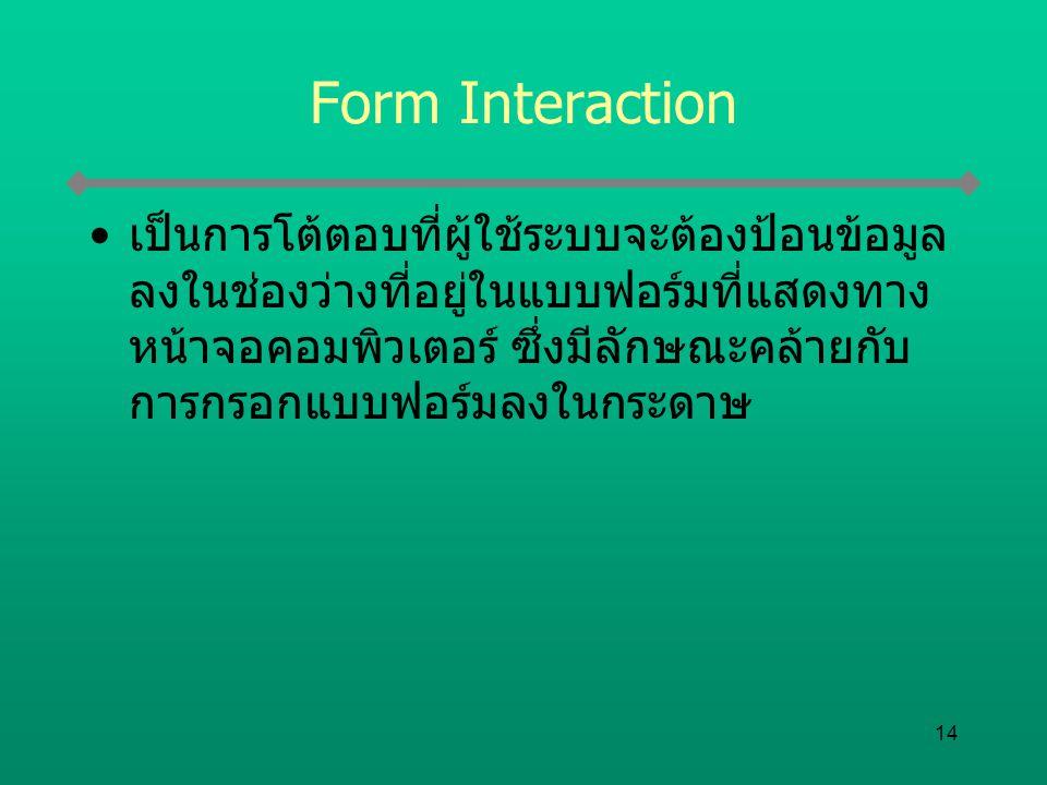 14 Form Interaction เป็นการโต้ตอบที่ผู้ใช้ระบบจะต้องป้อนข้อมูล ลงในช่องว่างที่อยู่ในแบบฟอร์มที่แสดงทาง หน้าจอคอมพิวเตอร์ ซึ่งมีลักษณะคล้ายกับ การกรอกแ