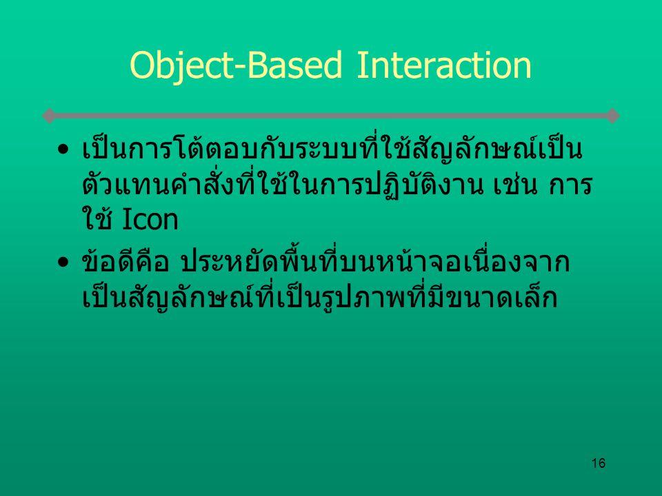 16 Object-Based Interaction เป็นการโต้ตอบกับระบบที่ใช้สัญลักษณ์เป็น ตัวแทนคำสั่งที่ใช้ในการปฏิบัติงาน เช่น การ ใช้ Icon ข้อดีคือ ประหยัดพื้นที่บนหน้าจ