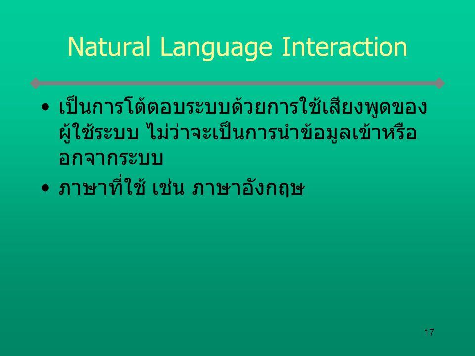17 Natural Language Interaction เป็นการโต้ตอบระบบด้วยการใช้เสียงพูดของ ผู้ใช้ระบบ ไม่ว่าจะเป็นการนำข้อมูลเข้าหรือ อกจากระบบ ภาษาที่ใช้ เช่น ภาษาอังกฤษ