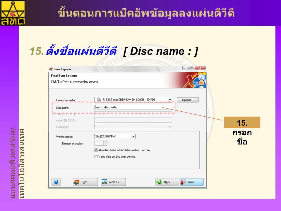 แผนกคอมพิวเตอร์และ เทคโนโลยีสารสนเทศ ขั้นตอนการแบ็คอัพข้อมูลลงแผ่นดีวีดี  ตั้งชื่อแผ่นดีวีดี [ Disc name : ] 15.