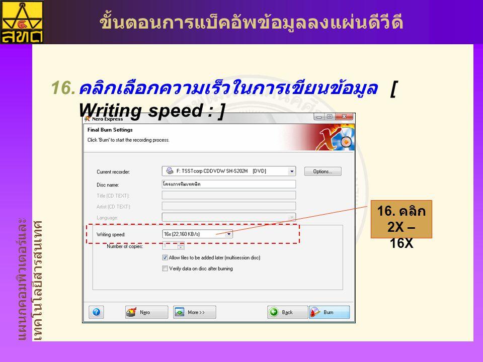 แผนกคอมพิวเตอร์และ เทคโนโลยีสารสนเทศ ขั้นตอนการแบ็คอัพข้อมูลลงแผ่นดีวีดี  คลิกเลือกความเร็วในการเขียนข้อมูล [ Writing speed : ] 16.