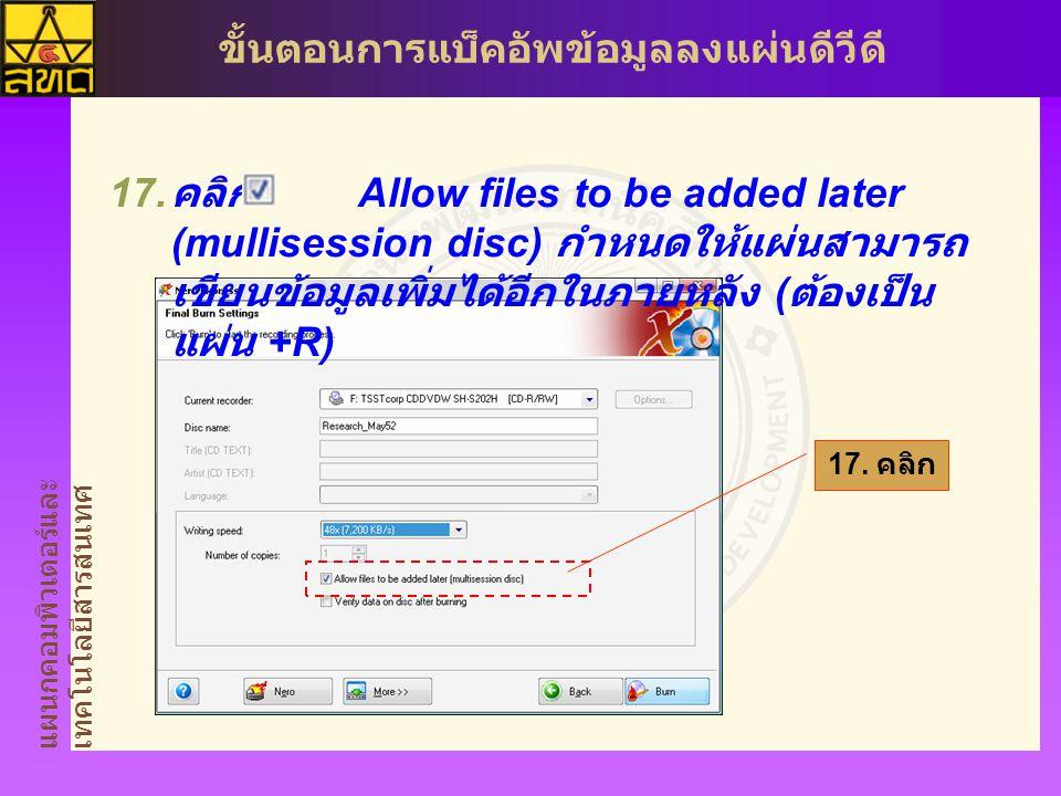 แผนกคอมพิวเตอร์และ เทคโนโลยีสารสนเทศ ขั้นตอนการแบ็คอัพข้อมูลลงแผ่นดีวีดี  คลิก Allow files to be added later (mullisession disc) กำหนดให้แผ่นสามารถ เขียนข้อมูลเพิ่มได้อีกในภายหลัง ( ต้องเป็น แผ่น +R) 17.