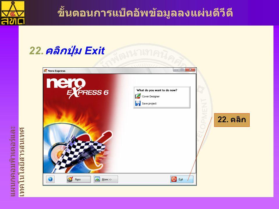 แผนกคอมพิวเตอร์และ เทคโนโลยีสารสนเทศ ขั้นตอนการแบ็คอัพข้อมูลลงแผ่นดีวีดี  คลิกปุ่ม Exit 22. คลิก