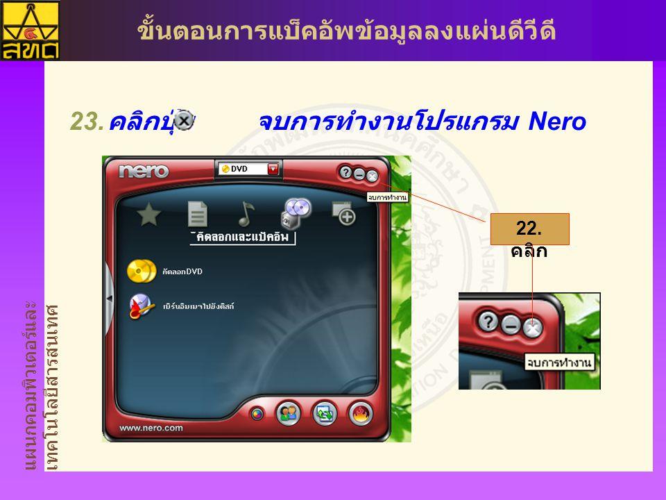 แผนกคอมพิวเตอร์และ เทคโนโลยีสารสนเทศ ขั้นตอนการแบ็คอัพข้อมูลลงแผ่นดีวีดี  คลิกปุ่ม จบการทำงานโปรแกรม Nero 22. คลิก