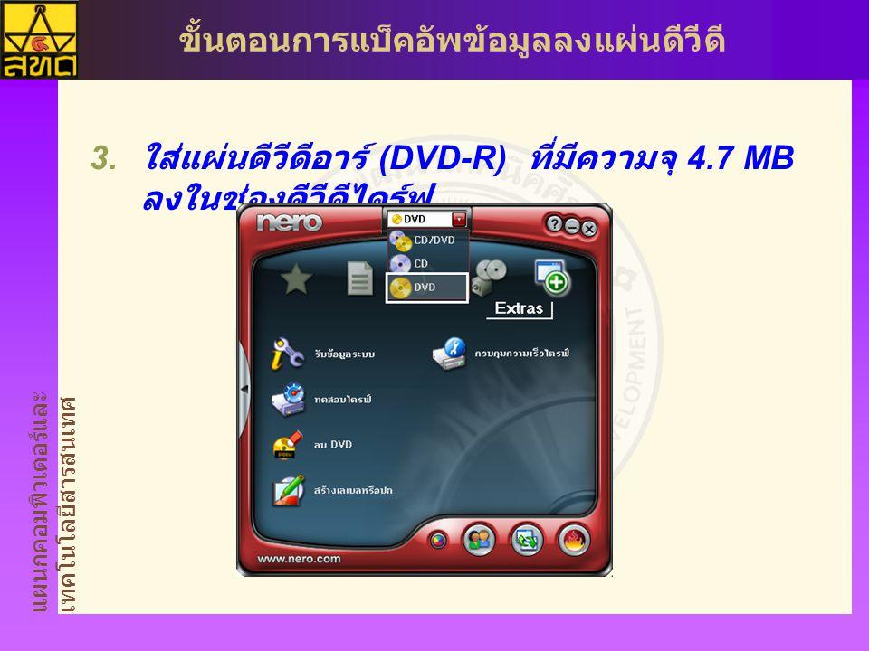 แผนกคอมพิวเตอร์และ เทคโนโลยีสารสนเทศ ขั้นตอนการแบ็คอัพข้อมูลลงแผ่นดีวีดี  ใส่แผ่นดีวีดีอาร์ (DVD-R) ที่มีความจุ 4.7 MB ลงในช่องดีวีดีไดร์ฟ