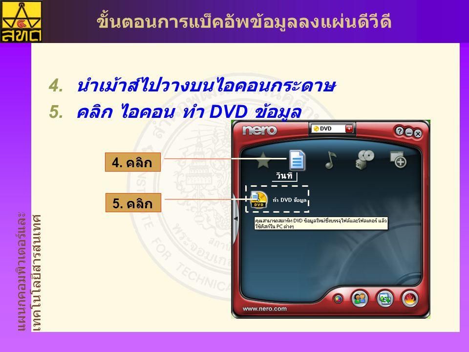 แผนกคอมพิวเตอร์และ เทคโนโลยีสารสนเทศ ขั้นตอนการแบ็คอัพข้อมูลลงแผ่นดีวีดี  นำเม้าส์ไปวางบนไอคอนกระดาษ  คลิก ไอคอน ทำ DVD ข้อมูล 4. คลิก 5. คลิก