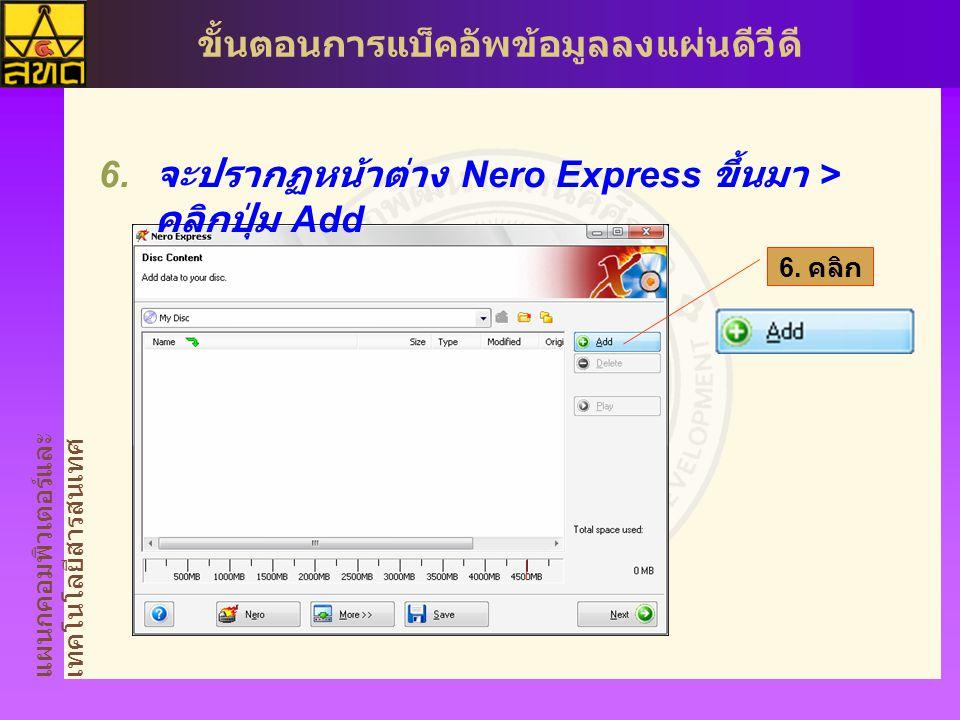 แผนกคอมพิวเตอร์และ เทคโนโลยีสารสนเทศ ขั้นตอนการแบ็คอัพข้อมูลลงแผ่นดีวีดี  จะปรากฏหน้าต่าง Nero Express ขึ้นมา > คลิกปุ่ม Add 6. คลิก
