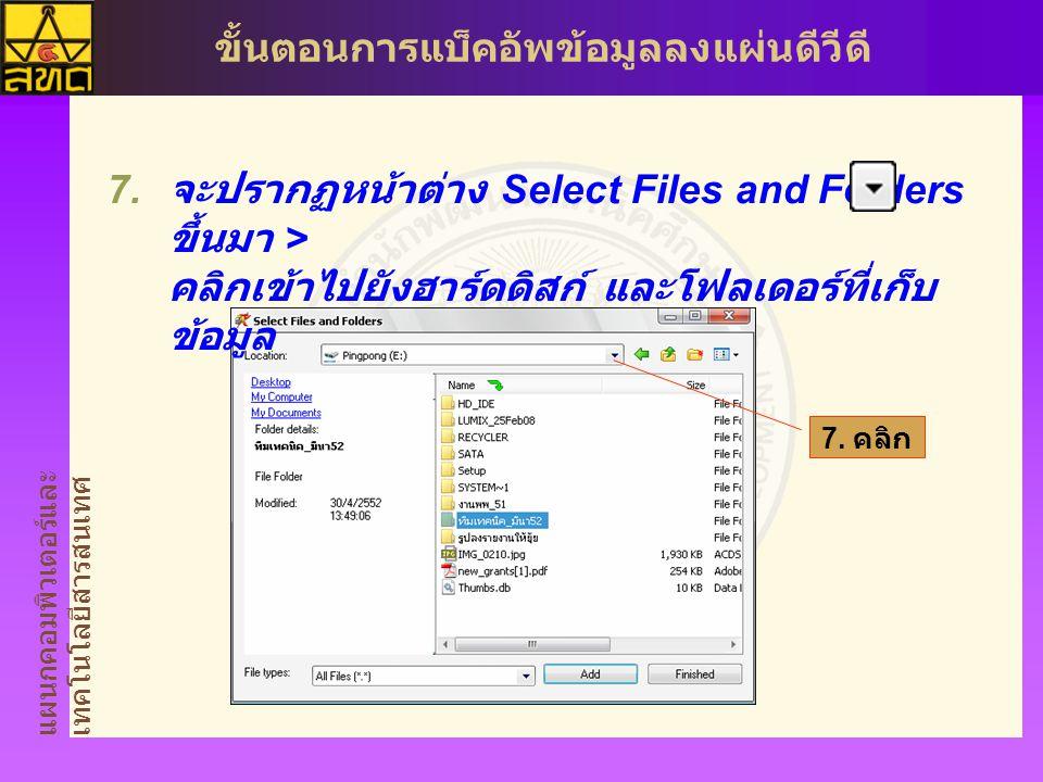 แผนกคอมพิวเตอร์และ เทคโนโลยีสารสนเทศ ขั้นตอนการแบ็คอัพข้อมูลลงแผ่นดีวีดี  จะปรากฏหน้าต่าง Select Files and Folders ขึ้นมา > คลิกเข้าไปยังฮาร์ดดิสก์ และโฟลเดอร์ที่เก็บ ข้อมูล 7.