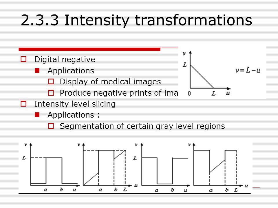 2.3.3 Intensity transformations  Digital negative Applications  Display of medical images  Produce negative prints of images  Intensity level slicing Applications :  Segmentation of certain gray level regions