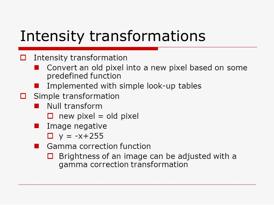 Intensity transformations  Intensity transformation Convert an old pixel into a new pixel based on some predefined function Implemented with simple look-up tables  Simple transformation Null transform  new pixel = old pixel Image negative  y = -x+255 Gamma correction function  Brightness of an image can be adjusted with a gamma correction transformation