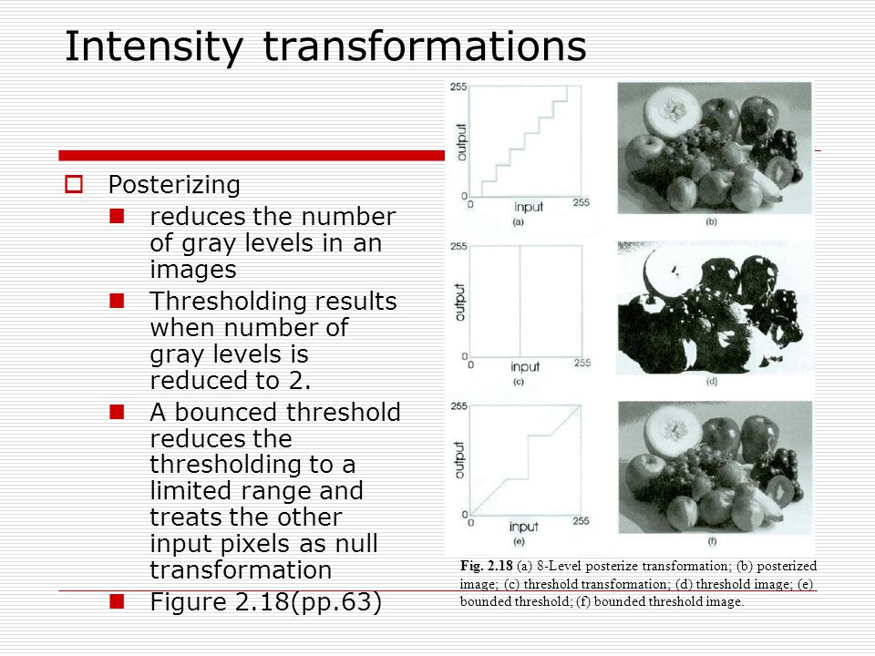 Intensity transformations  Posterizing reduces the number of gray levels in an images Thresholding results when number of gray levels is reduced to 2