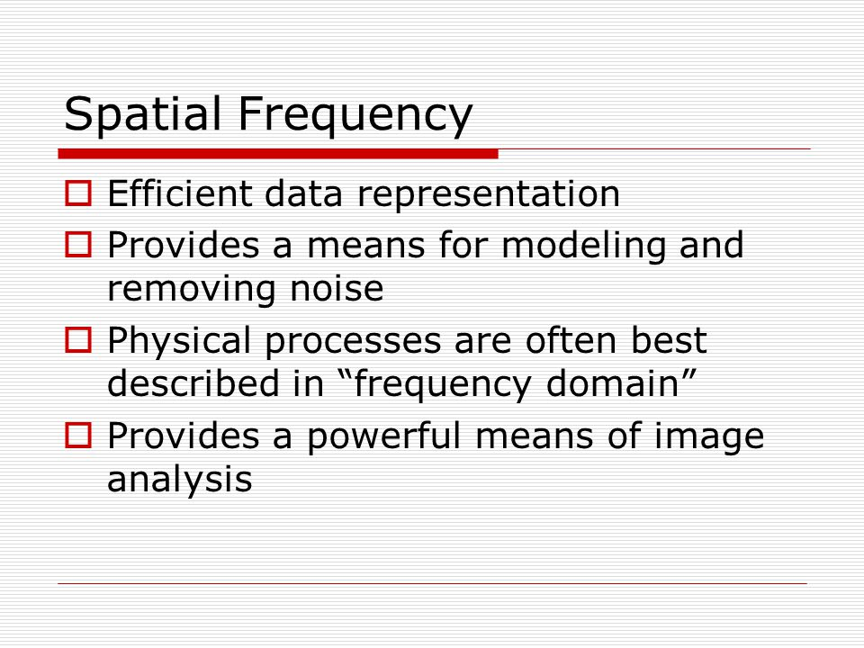 Spatial Frequency  Efficient data representation  Provides a means for modeling and removing noise  Physical processes are often best described in frequency domain  Provides a powerful means of image analysis