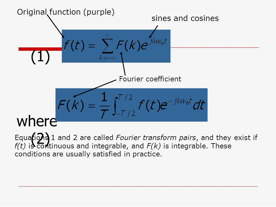(1) where (2) Original function (purple) sines and cosines Fourier coefficient Equations 1 and 2 are called Fourier transform pairs, and they exist if