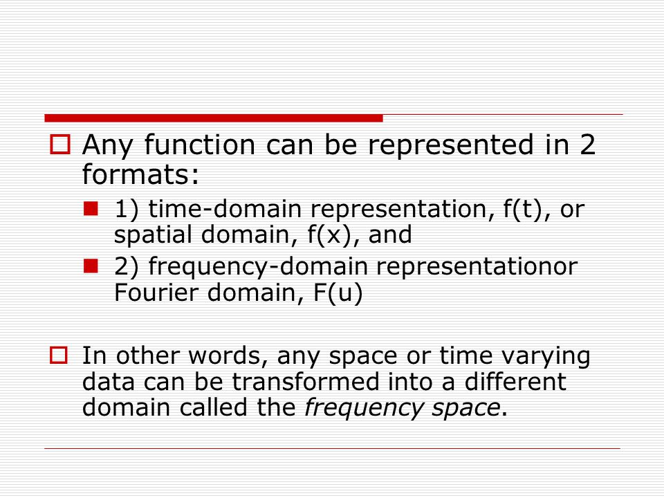  Any function can be represented in 2 formats: 1) time-domain representation, f(t), or spatial domain, f(x), and 2) frequency-domain representationor Fourier domain, F(u)  In other words, any space or time varying data can be transformed into a different domain called the frequency space.