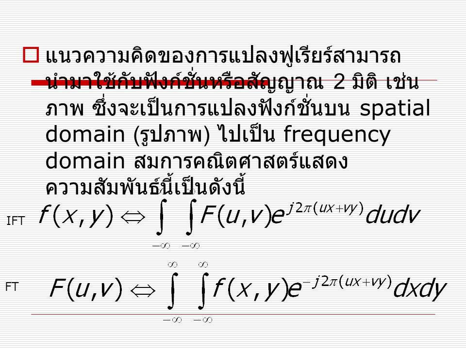  แนวความคิดของการแปลงฟูเรียร์สามารถ นำมาใช้กับฟังก์ชั่นหรือสัญญาณ 2 มิติ เช่น ภาพ ซึ่งจะเป็นการแปลงฟังก์ชั่นบน spatial domain ( รูปภาพ ) ไปเป็น frequency domain สมการคณิตศาสตร์แสดง ความสัมพันธ์นี้เป็นดังนี้ FT IFT